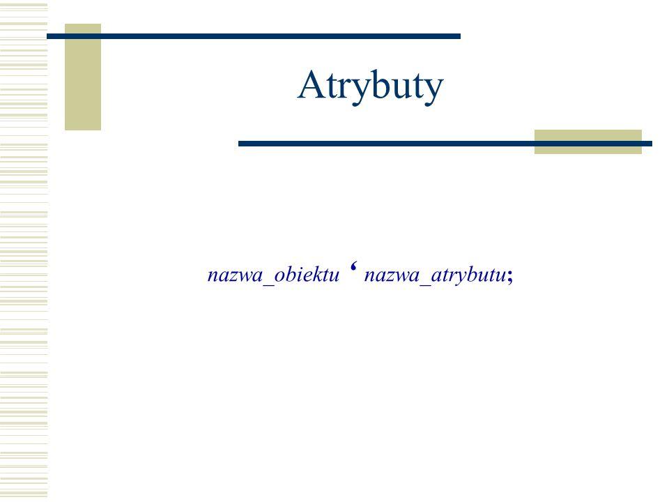 Atrybuty nazwa_obiektu nazwa_atrybutu;