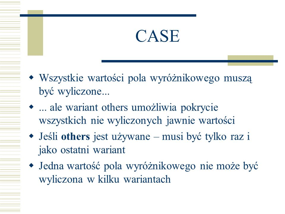 CASE Wszystkie wartości pola wyróżnikowego muszą być wyliczone...... ale wariant others umożliwia pokrycie wszystkich nie wyliczonych jawnie wartości