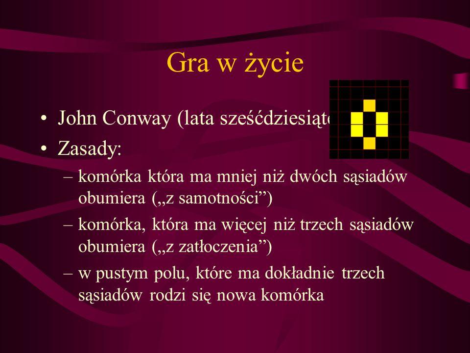 Gra w życie John Conway (lata sześćdziesiąte) Zasady: –komórka która ma mniej niż dwóch sąsiadów obumiera (z samotności) –komórka, która ma więcej niż