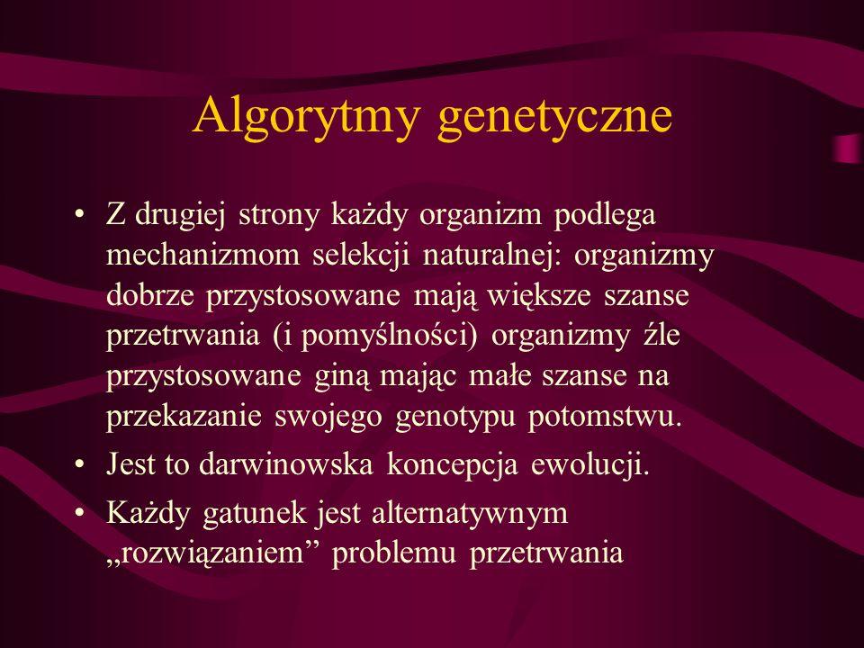 Algorytmy genetyczne Z drugiej strony każdy organizm podlega mechanizmom selekcji naturalnej: organizmy dobrze przystosowane mają większe szanse przet