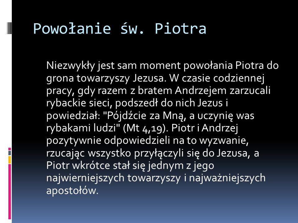 Powołanie św. Piotra Niezwykły jest sam moment powołania Piotra do grona towarzyszy Jezusa. W czasie codziennej pracy, gdy razem z bratem Andrzejem za
