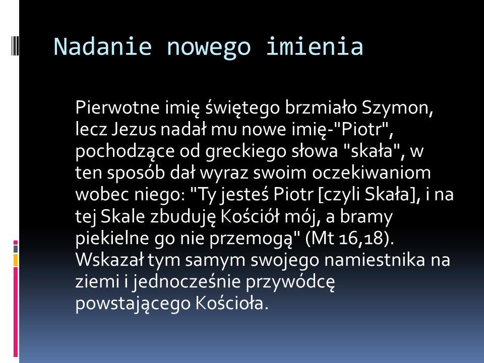Nadanie nowego imienia Pierwotne imię świętego brzmiało Szymon, lecz Jezus nadał mu nowe imię-