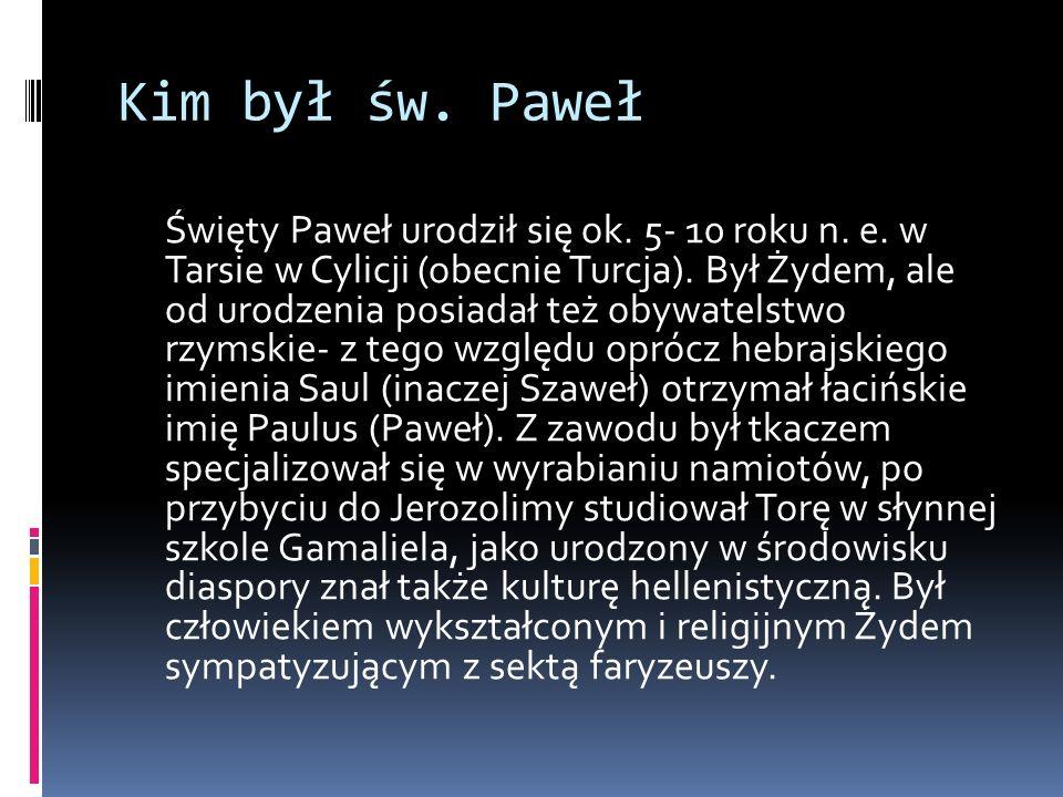 Kim był św. Paweł Święty Paweł urodził się ok. 5- 10 roku n. e. w Tarsie w Cylicji (obecnie Turcja). Był Żydem, ale od urodzenia posiadał też obywatel