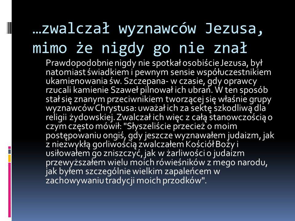 …zwalczał wyznawców Jezusa, mimo że nigdy go nie znał Prawdopodobnie nigdy nie spotkał osobiście Jezusa, był natomiast świadkiem i pewnym sensie współ