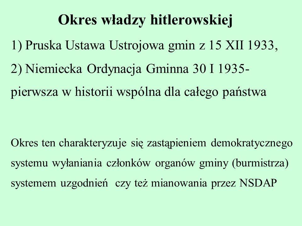 Okres władzy hitlerowskiej 1) Pruska Ustawa Ustrojowa gmin z 15 XII 1933, 2) Niemiecka Ordynacja Gminna 30 I 1935- pierwsza w historii wspólna dla cał
