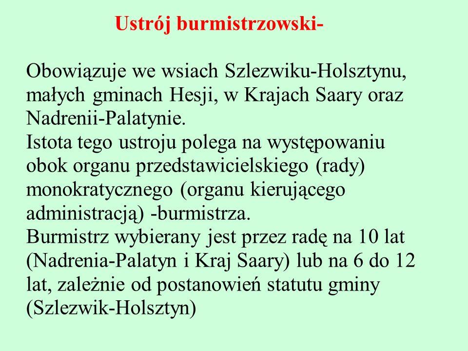 Ustrój burmistrzowski- Obowiązuje we wsiach Szlezwiku-Holsztynu, małych gminach Hesji, w Krajach Saary oraz Nadrenii-Palatynie. Istota tego ustroju po