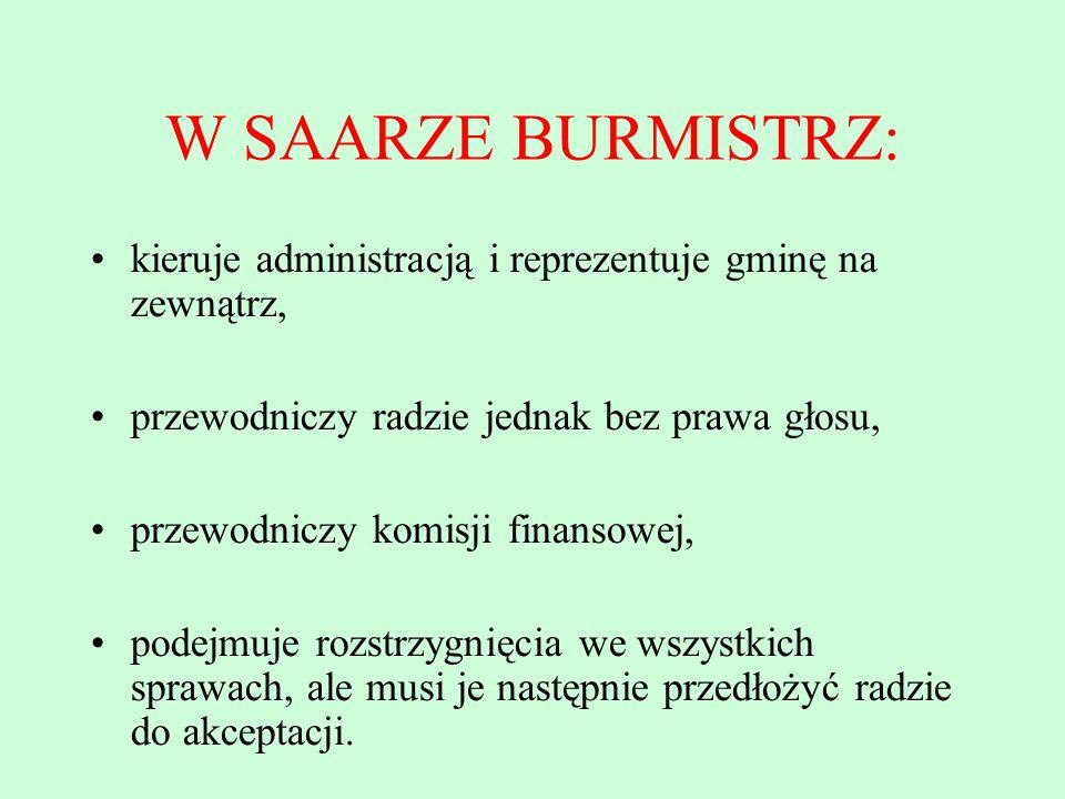 W SAARZE BURMISTRZ: kieruje administracją i reprezentuje gminę na zewnątrz, przewodniczy radzie jednak bez prawa głosu, przewodniczy komisji finansowe