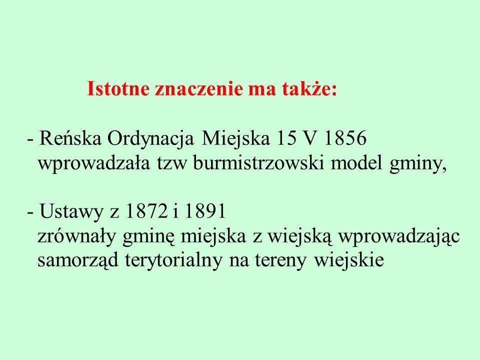 Istotne znaczenie ma także: - Reńska Ordynacja Miejska 15 V 1856 wprowadzała tzw burmistrzowski model gminy, - Ustawy z 1872 i 1891 zrównały gminę mie