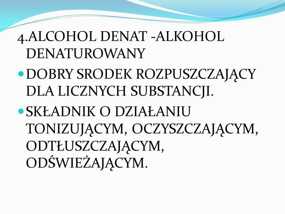 4.ALCOHOL DENAT -ALKOHOL DENATUROWANY DOBRY SRODEK ROZPUSZCZAJĄCY DLA LICZNYCH SUBSTANCJI. SKŁADNIK O DZIAŁANIU TONIZUJĄCYM, OCZYSZCZAJĄCYM, ODTŁUSZCZ