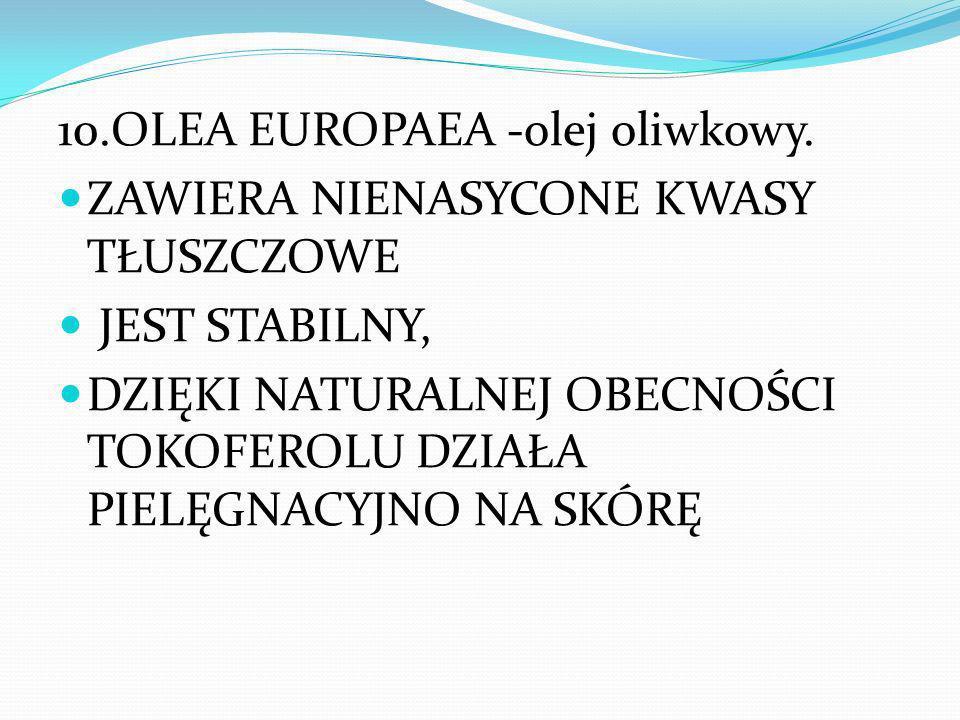 10.OLEA EUROPAEA -olej oliwkowy. ZAWIERA NIENASYCONE KWASY TŁUSZCZOWE JEST STABILNY, DZIĘKI NATURALNEJ OBECNOŚCI TOKOFEROLU DZIAŁA PIELĘGNACYJNO NA SK