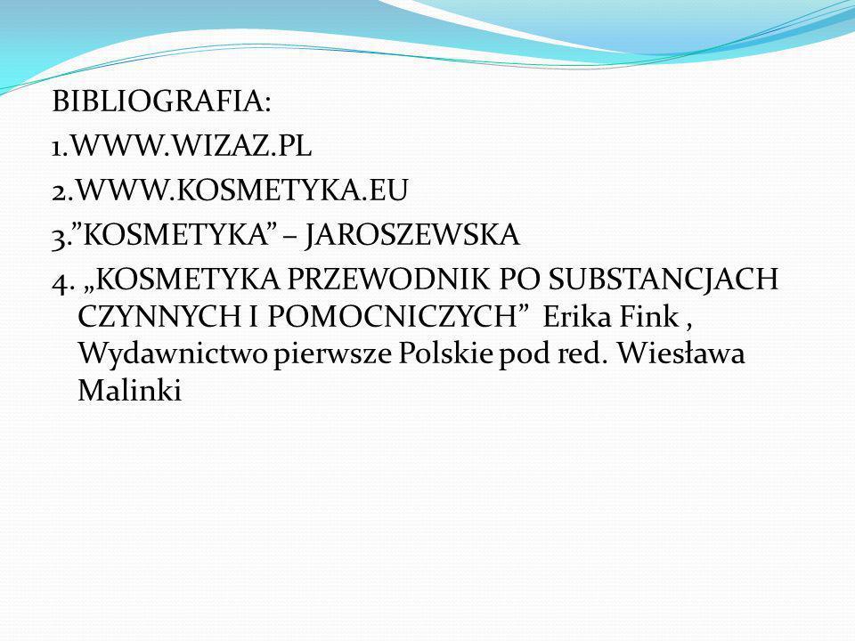 BIBLIOGRAFIA: 1.WWW.WIZAZ.PL 2.WWW.KOSMETYKA.EU 3.KOSMETYKA – JAROSZEWSKA 4. KOSMETYKA PRZEWODNIK PO SUBSTANCJACH CZYNNYCH I POMOCNICZYCH Erika Fink,