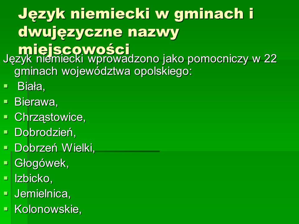 Język niemiecki w gminach i dwujęzyczne nazwy miejscowości Język niemiecki wprowadzono jako pomocniczy w 22 gminach województwa opolskiego: Biała, Biała, Bierawa, Bierawa, Chrząstowice, Chrząstowice, Dobrodzień, Dobrodzień, Dobrzeń Wielki, Dobrzeń Wielki, Głogówek, Głogówek, Izbicko, Izbicko, Jemielnica, Jemielnica, Kolonowskie, Kolonowskie,