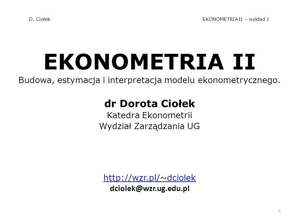 D. Ciołek EKONOMETRIA II – wykład 1 EKONOMETRIA II Budowa, estymacja i interpretacja modelu ekonometrycznego. dr Dorota Ciołek Katedra Ekonometrii Wyd