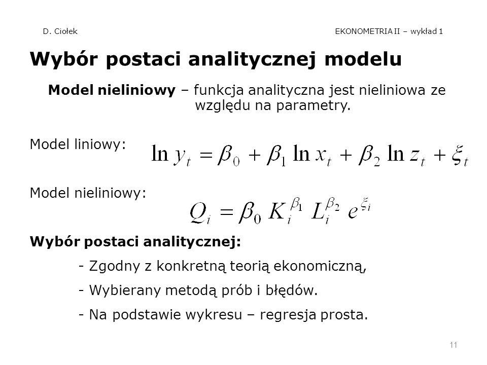 D. Ciołek EKONOMETRIA II – wykład 1 Wybór postaci analitycznej modelu Model nieliniowy – funkcja analityczna jest nieliniowa ze względu na parametry.