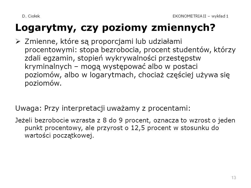 D. Ciołek EKONOMETRIA II – wykład 1 Logarytmy, czy poziomy zmiennych? Zmienne, które są proporcjami lub udziałami procentowymi: stopa bezrobocia, proc