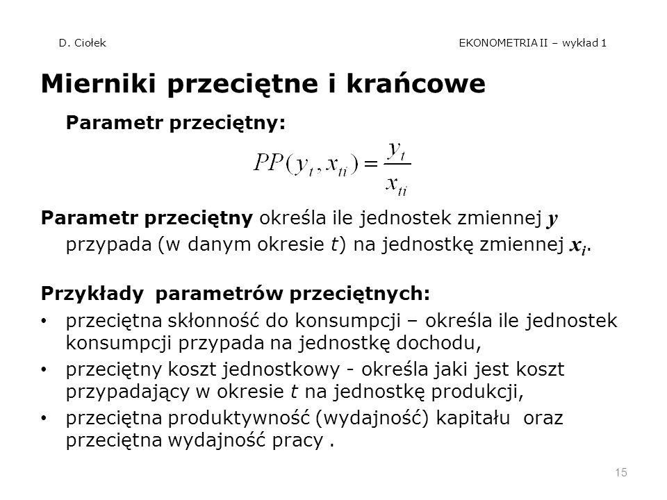 D. Ciołek EKONOMETRIA II – wykład 1 Mierniki przeciętne i krańcowe Parametr przeciętny: Parametr przeciętny określa ile jednostek zmiennej y przypada
