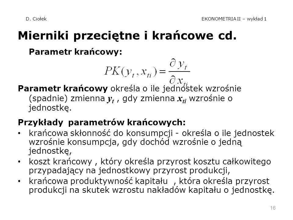 D. Ciołek EKONOMETRIA II – wykład 1 Mierniki przeciętne i krańcowe cd. Parametr krańcowy: Parametr krańcowy określa o ile jednostek wzrośnie (spadnie)