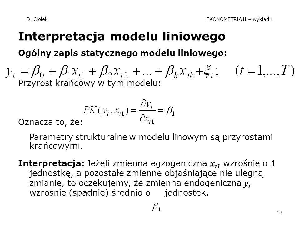 D. Ciołek EKONOMETRIA II – wykład 1 Interpretacja modelu liniowego Ogólny zapis statycznego modelu liniowego: Przyrost krańcowy w tym modelu: Oznacza