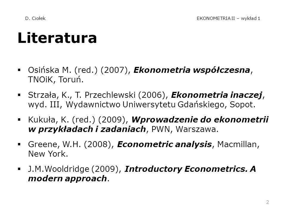 D. Ciołek EKONOMETRIA II – wykład 1 Literatura Osińska M. (red.) (2007), Ekonometria współczesna, TNOiK, Toruń. Strzała, K., T. Przechlewski (2006), E