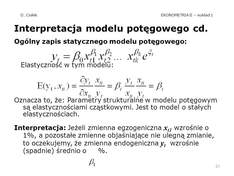 D. Ciołek EKONOMETRIA II – wykład 1 Interpretacja modelu potęgowego cd. Ogólny zapis statycznego modelu potęgowego: Elastyczność w tym modelu: Oznacza
