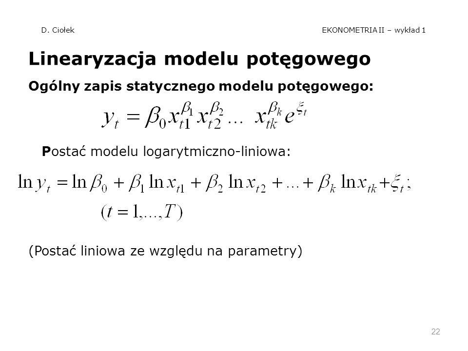 D. Ciołek EKONOMETRIA II – wykład 1 Linearyzacja modelu potęgowego Ogólny zapis statycznego modelu potęgowego: Postać modelu logarytmiczno-liniowa: (P