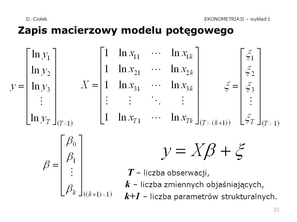 D. Ciołek EKONOMETRIA II – wykład 1 Zapis macierzowy modelu potęgowego T – liczba obserwacji, k – liczba zmiennych objaśniających, k+1 – liczba parame