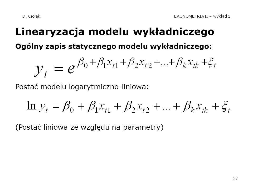 D. Ciołek EKONOMETRIA II – wykład 1 Linearyzacja modelu wykładniczego Ogólny zapis statycznego modelu wykładniczego: Postać modelu logarytmiczno-linio