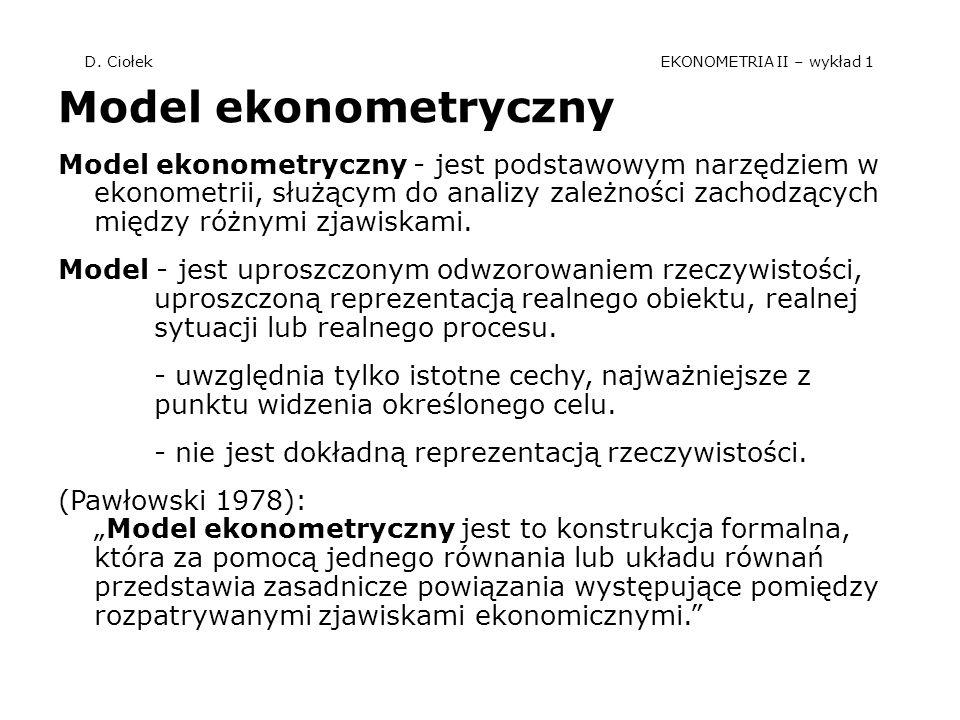 D. Ciołek EKONOMETRIA II – wykład 1 Model ekonometryczny Model ekonometryczny - jest podstawowym narzędziem w ekonometrii, służącym do analizy zależno