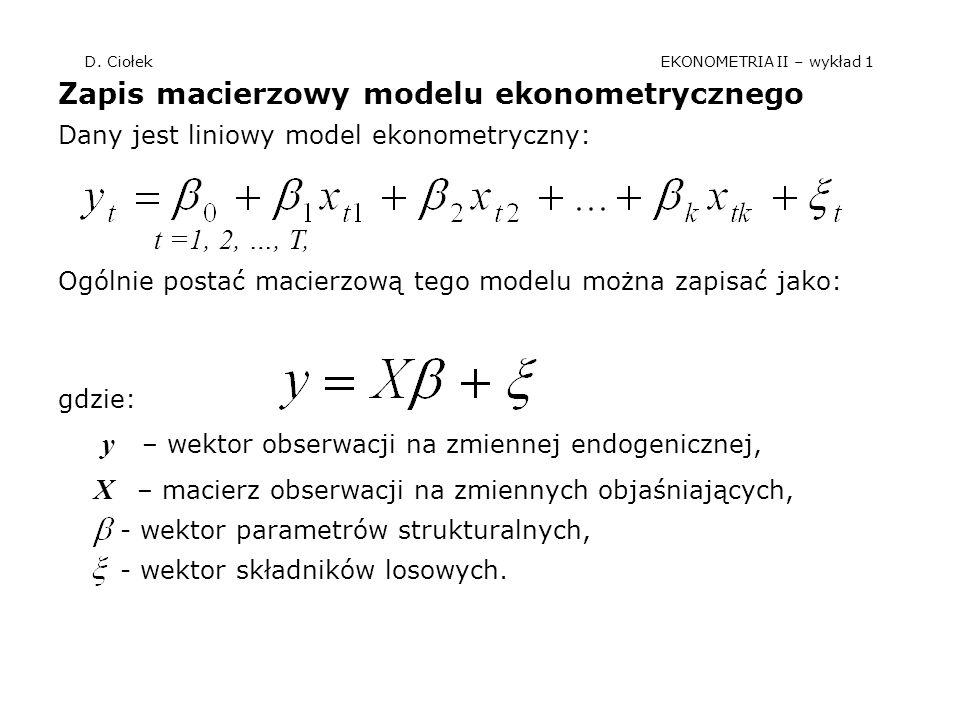 D. Ciołek EKONOMETRIA II – wykład 1 Zapis macierzowy modelu ekonometrycznego Dany jest liniowy model ekonometryczny: t =1, 2, …, T, Ogólnie postać mac