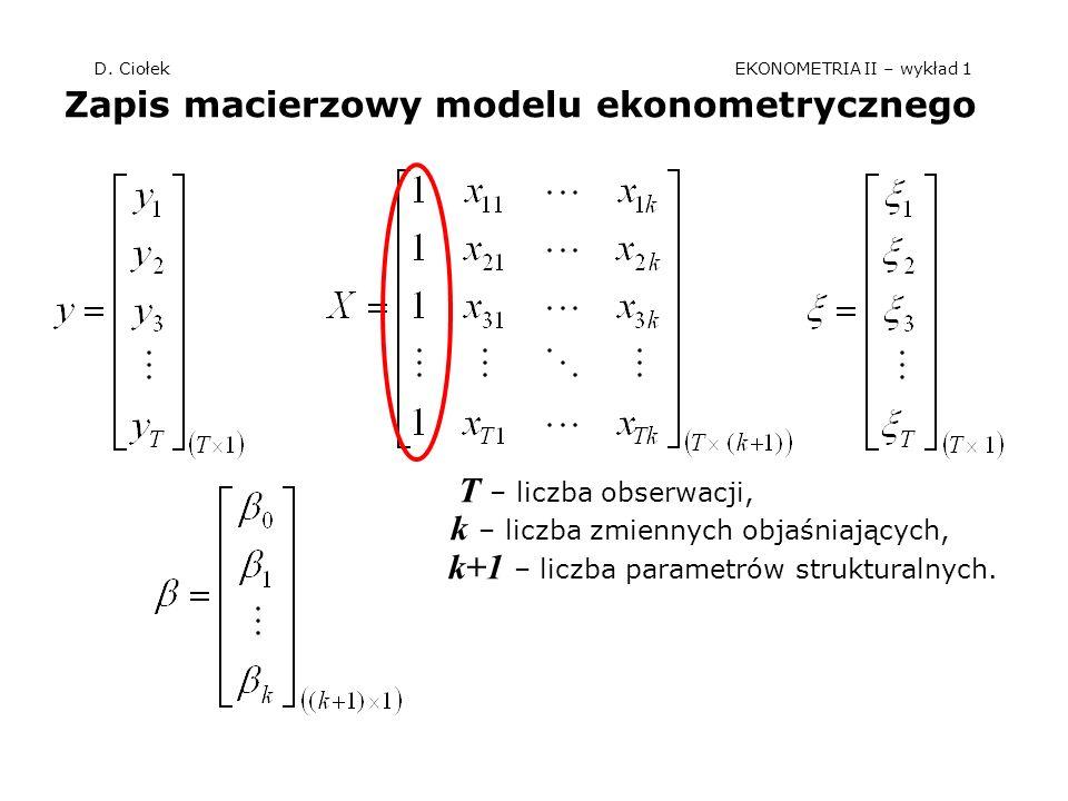 D. Ciołek EKONOMETRIA II – wykład 1 Zapis macierzowy modelu ekonometrycznego T – liczba obserwacji, k – liczba zmiennych objaśniających, k+1 – liczba