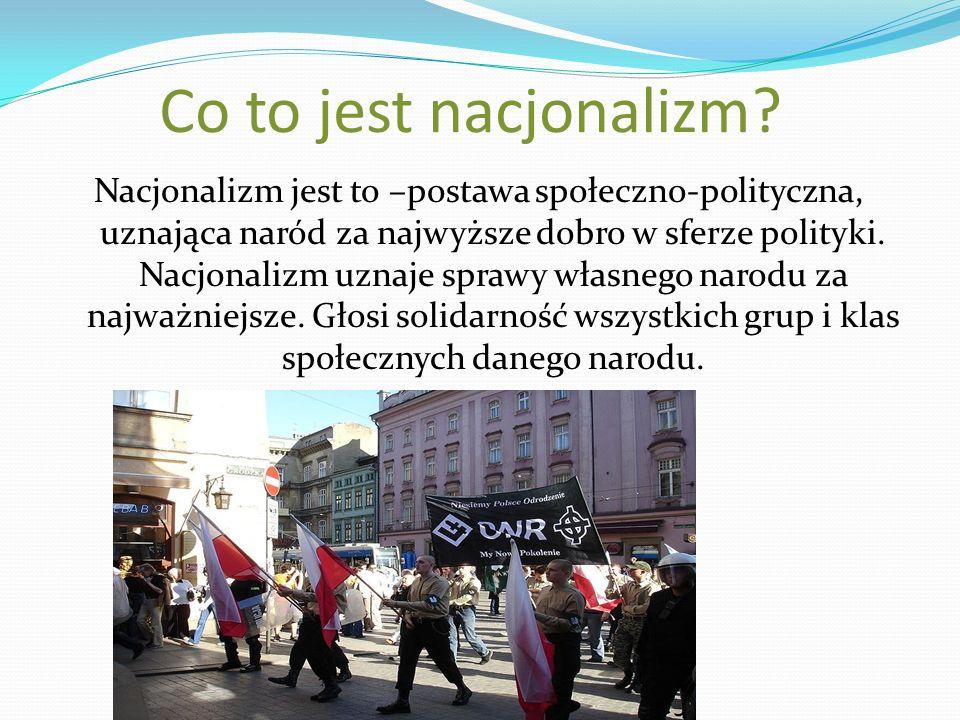 Co to jest nacjonalizm? Nacjonalizm jest to –postawa społeczno-polityczna, uznająca naród za najwyższe dobro w sferze polityki. Nacjonalizm uznaje spr