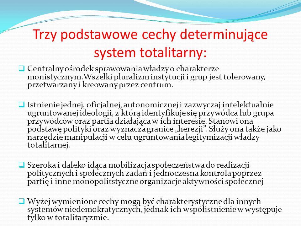 Trzy podstawowe cechy determinujące system totalitarny: Centralny ośrodek sprawowania władzy o charakterze monistycznym.Wszelki pluralizm instytucji i