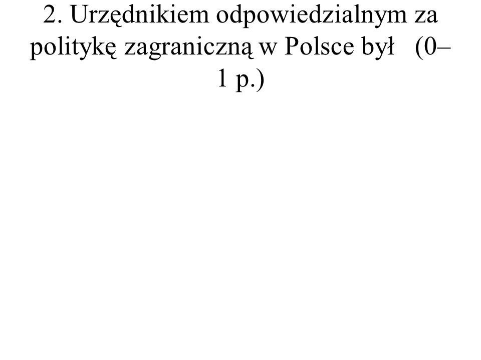 2. Urzędnikiem odpowiedzialnym za politykę zagraniczną w Polsce był(0– 1 p.)
