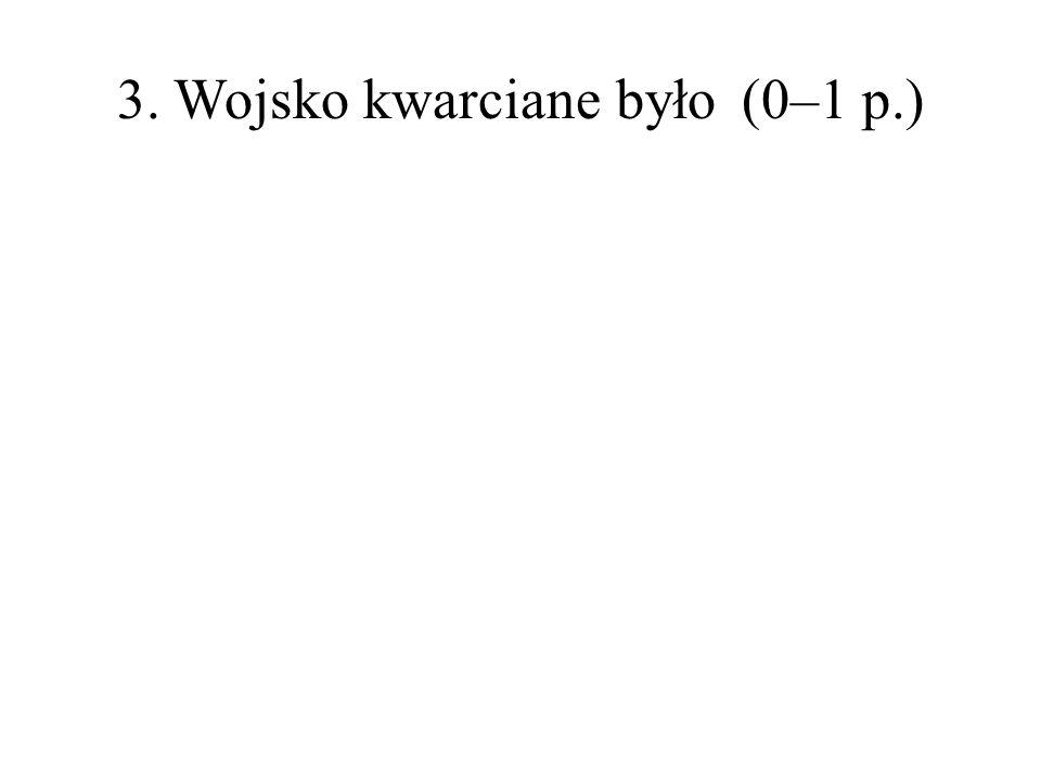 3. Wojsko kwarciane było(0–1 p.)