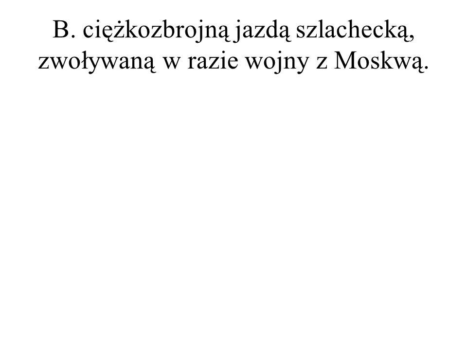 B. ciężkozbrojną jazdą szlachecką, zwoływaną w razie wojny z Moskwą.