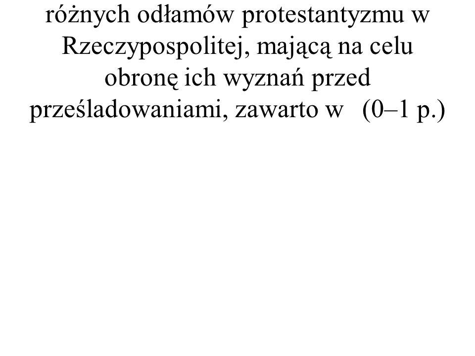 4. Ugodę pomiędzy przedstawicielami różnych odłamów protestantyzmu w Rzeczypospolitej, mającą na celu obronę ich wyznań przed prześladowaniami, zawart