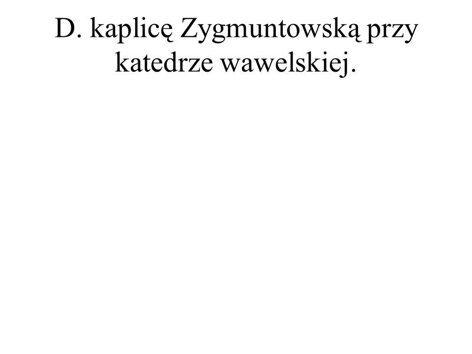 D. kaplicę Zygmuntowską przy katedrze wawelskiej.
