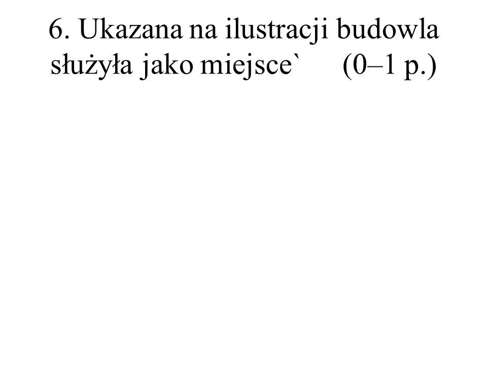 6. Ukazana na ilustracji budowla służyła jako miejsce`(0–1 p.)