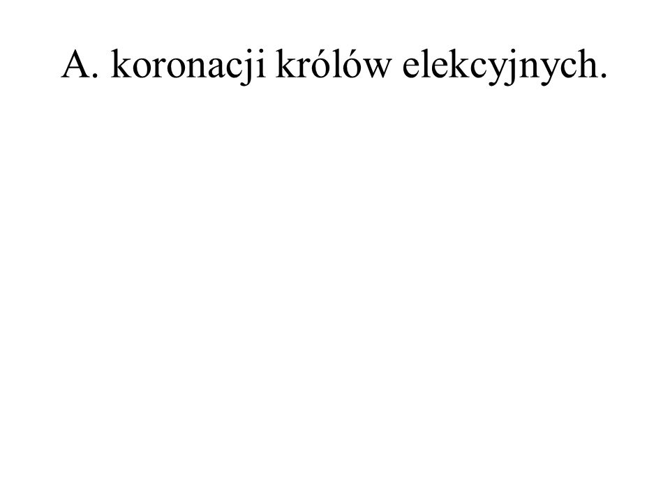 A. koronacji królów elekcyjnych.
