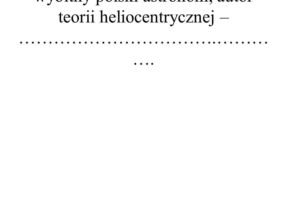 wybitny polski astronom, autor teorii heliocentrycznej – …………………………….……… ….