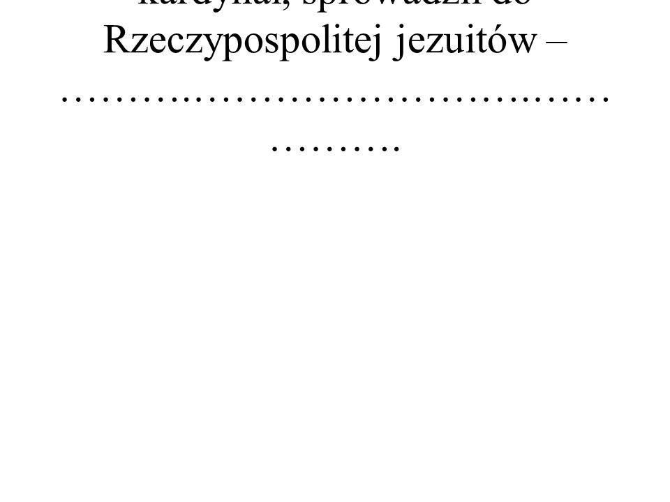 kardynał, sprowadził do Rzeczypospolitej jezuitów – ……….…………………….…… ……….