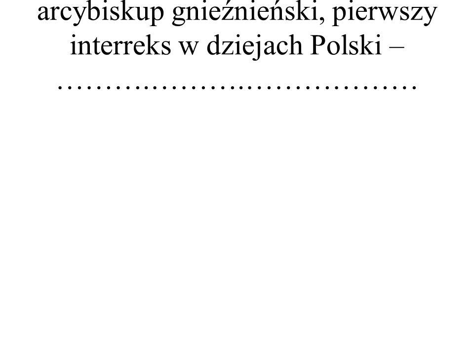 arcybiskup gnieźnieński, pierwszy interreks w dziejach Polski – ……….……….………………