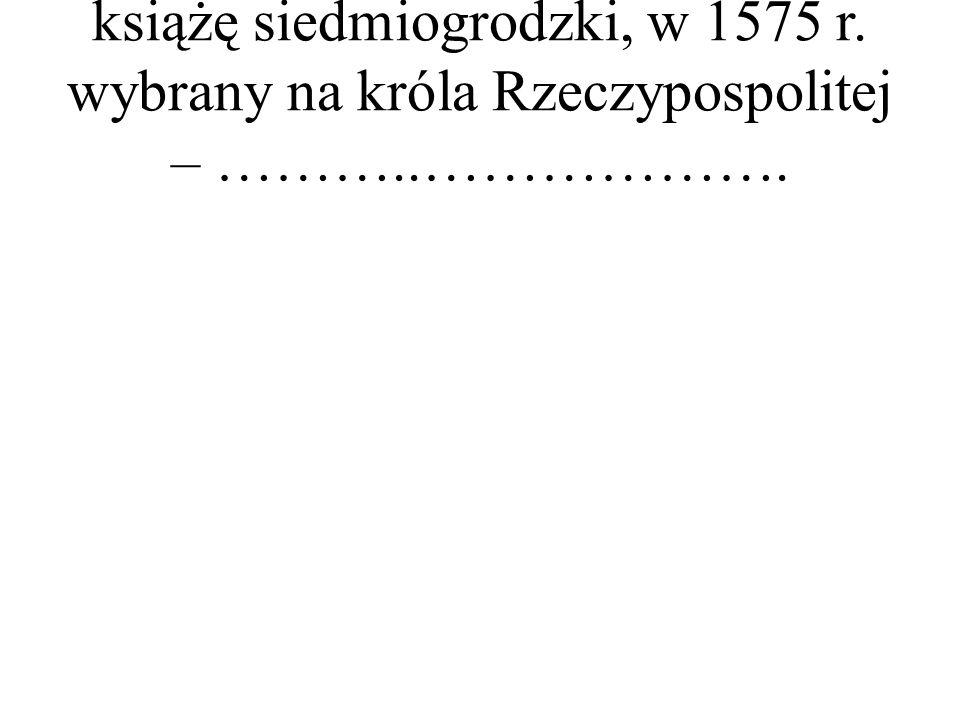 książę siedmiogrodzki, w 1575 r. wybrany na króla Rzeczypospolitej – ………..……………….