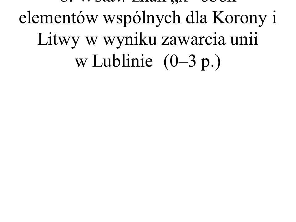 8. Wstaw znak x obok elementów wspólnych dla Korony i Litwy w wyniku zawarcia unii w Lublinie(0–3 p.)