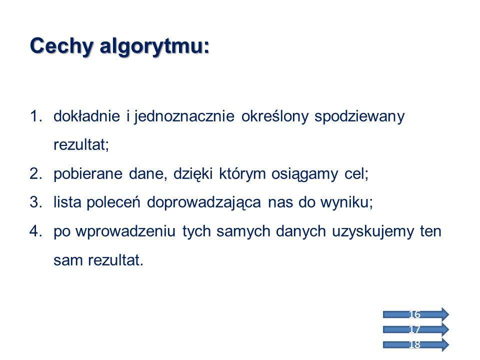 Cechy algorytmu: 1.dokładnie i jednoznacznie określony spodziewany rezultat; 2.pobierane dane, dzięki którym osiągamy cel; 3.lista poleceń doprowadzaj