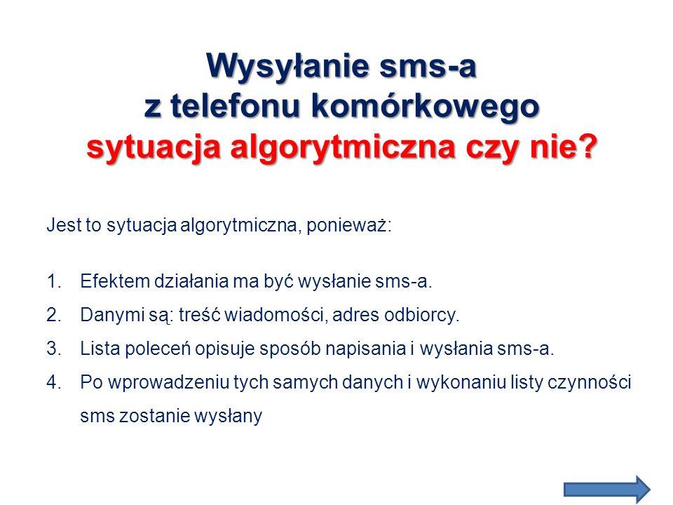Wysyłanie sms-a z telefonu komórkowego sytuacja algorytmiczna czy nie? Jest to sytuacja algorytmiczna, ponieważ: 1.Efektem działania ma być wysłanie s