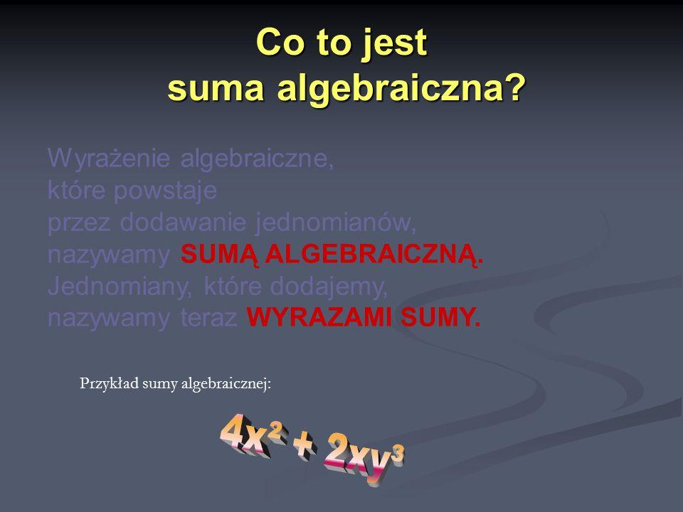 Sumy algebraiczne zapisane w jak najprostszy sposób… 3x + 2y - 5xy² + 4x - 3y + 7xy² = 7x - y + 2xy² Mówimy wówczas, że dokonujemy redukcji wyrazów podobnych (czyli je dodajemy )