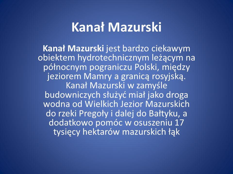 Kanał Mazurski Kanał Mazurski jest bardzo ciekawym obiektem hydrotechnicznym leżącym na północnym pograniczu Polski, między jeziorem Mamry a granicą r