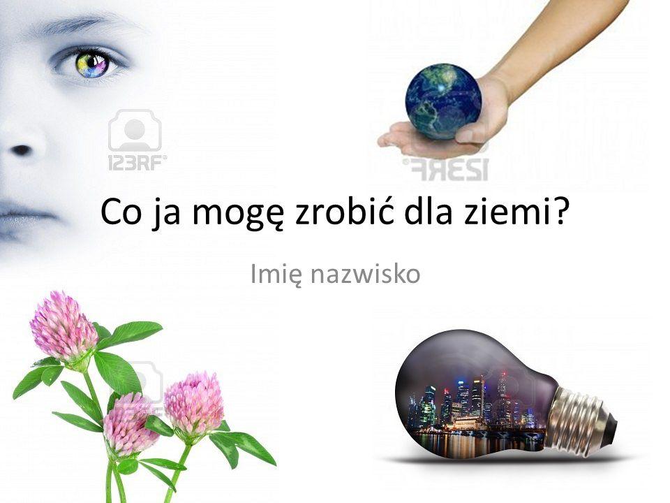 Co ja mogę zrobić dla ziemi? Imię nazwisko