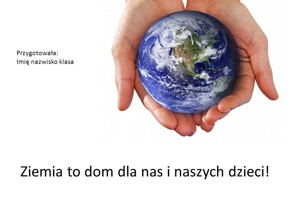 Ziemia to dom dla nas i naszych dzieci! Przygotowała: Imię nazwisko klasa